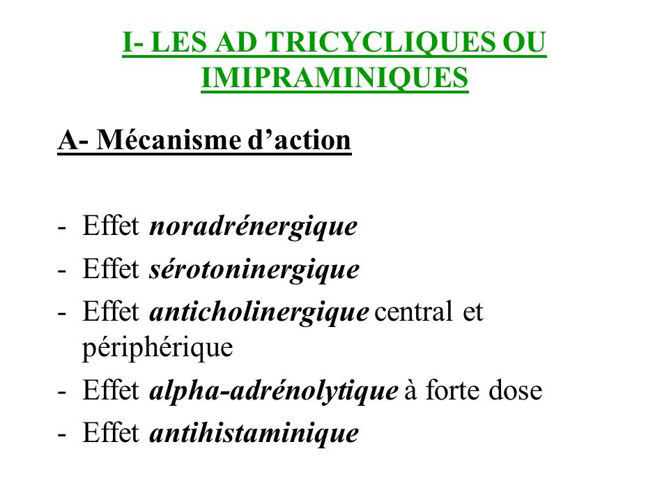 I- LES AD TRICYCLIQUES OU IMIPRAMINIQUES A- Mécanisme daction -Effet noradrénergique -Effet sérotoninergique -Effet anticholinergique central et périp