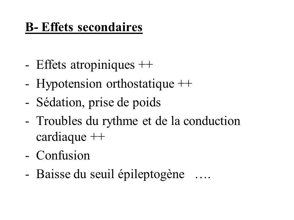 B- Effets secondaires -Effets atropiniques ++ -Hypotension orthostatique ++ -Sédation, prise de poids -Troubles du rythme et de la conduction cardiaqu