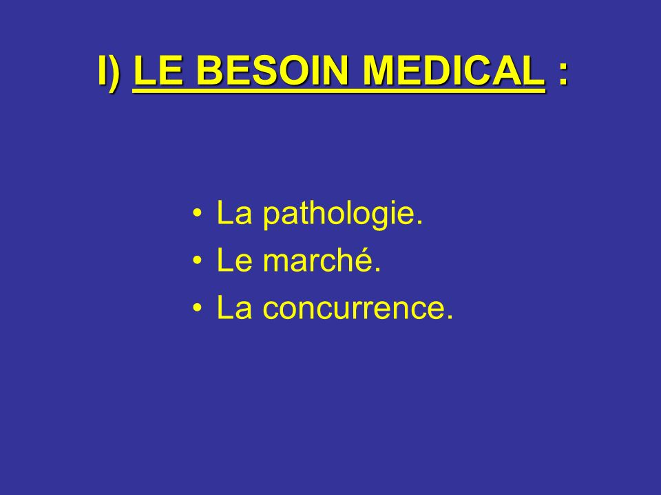 I) LE BESOIN MEDICAL : La pathologie. Le marché. La concurrence.