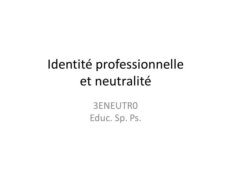 Identité professionnelle et neutralité 3ENEUTR0 Educ. Sp. Ps.