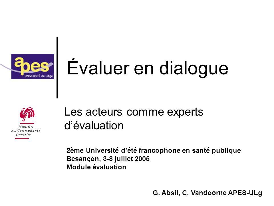 juillet 2005 Absil G., APES-ULg12 Critères de la communication (Habermas) Vérité (sources de lexpérience) Justesse (conformité aux normes) Sincérité (intentionnalité) Légitimité (égalité de points de vue) Lévaluateur doit veiller à construire le cadre qui permet la réalisation de ces critères …et réciproquement… Les critères servent de référence pour définir la qualité de lexplicitation et de la négociation avec les acteurs (enjeux social et stratégique)