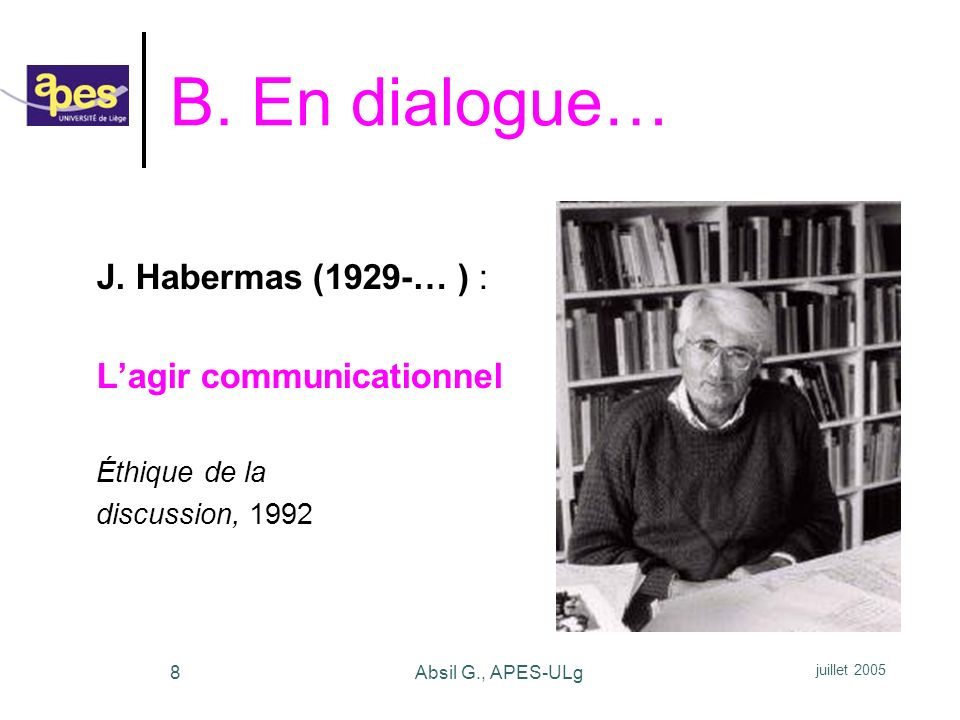 juillet 2005 Absil G., APES-ULg8 B. En dialogue… J. Habermas (1929-… ) : Lagir communicationnel Éthique de la discussion, 1992