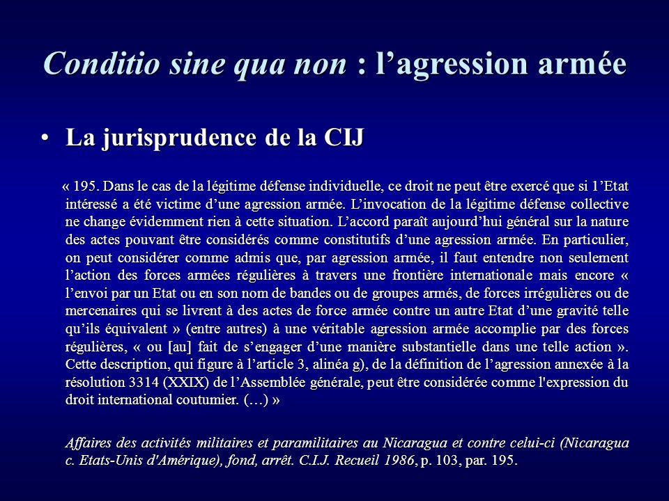 Conditio sine qua non : lagression armée La jurisprudence de la CIJLa jurisprudence de la CIJ « 195. Dans le cas de la légitime défense individuelle,