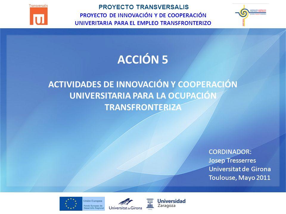 PROYECTO TRANSVERSALIS PROYECTO DE INNOVACIÓN Y DE COOPERACIÓN UNIVERITARIA PARA EL EMPLEO TRANSFRONTERIZO ACCIÓN 5 ACTIVIDADES DE INNOVACIÓN Y COOPERACIÓN UNIVERSITARIA PARA LA OCUPACIÓN TRANSFRONTERIZA CORDINADOR: Josep Tresserres Universitat de Girona Toulouse, Mayo 2011