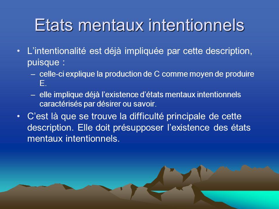 Etats mentaux intentionnels Lintentionalité est déjà impliquée par cette description, puisque : –celle-ci explique la production de C comme moyen de produire E.