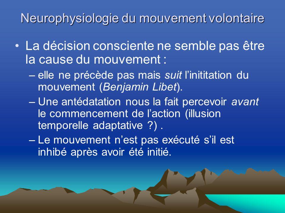 Neurophysiologie du mouvement volontaire La décision consciente ne semble pas être la cause du mouvement : –elle ne précède pas mais suit linititation du mouvement (Benjamin Libet).