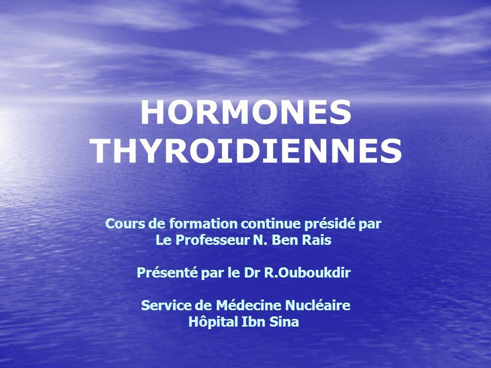 HORMONES THYROIDIENNES Cours de formation continue présidé par Le Professeur N. Ben Rais Présenté par le Dr R.Ouboukdir Service de Médecine Nucléaire