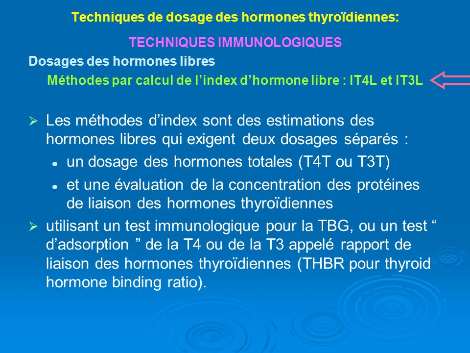 Techniques de dosage des hormones thyroïdiennes: TECHNIQUES IMMUNOLOGIQUES Dosages des hormones libres Méthodes par calcul de lindex dhormone libre : IT4L et IT3L Les méthodes dindex sont des estimations des hormones libres qui exigent deux dosages séparés : un dosage des hormones totales (T4T ou T3T) et une évaluation de la concentration des protéines de liaison des hormones thyroïdiennes utilisant un test immunologique pour la TBG, ou un test dadsorption de la T4 ou de la T3 appelé rapport de liaison des hormones thyroïdiennes (THBR pour thyroid hormone binding ratio).