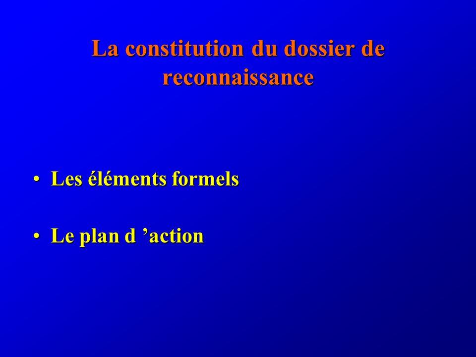 La constitution du dossier de reconnaissance Les éléments formelsLes éléments formels Le plan d actionLe plan d action