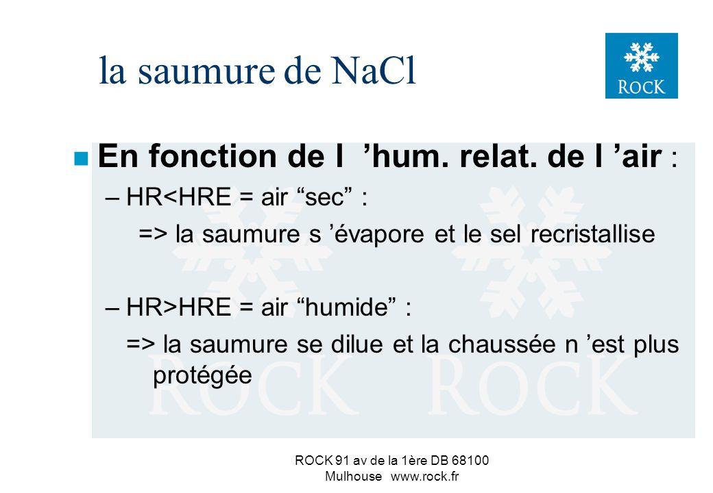 ROCK 91 av de la 1ère DB 68100 Mulhouse www.rock.fr la saumure de NaCl n En fonction de l état de la chaussée : –sur route humide : => la saumure se dilue => baisse de la température de protection => risque de formation de verglas