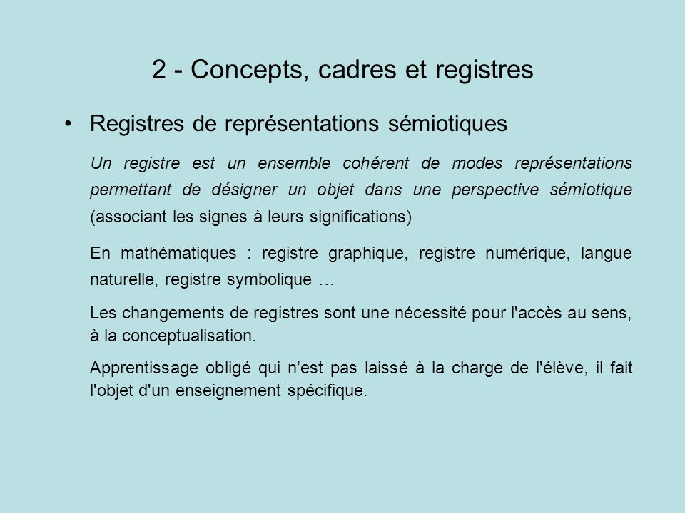 2 - Concepts, cadres et registres Registres de représentations sémiotiques Un registre est un ensemble cohérent de modes représentations permettant de