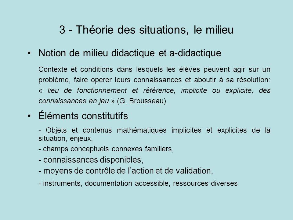 3 - Théorie des situations, le milieu Notion de milieu didactique et a-didactique Contexte et conditions dans lesquels les élèves peuvent agir sur un