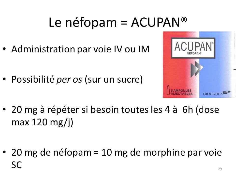 Le néfopam = ACUPAN® Administration par voie IV ou IM Possibilité per os (sur un sucre) 20 mg à répéter si besoin toutes les 4 à 6h (dose max 120 mg/j