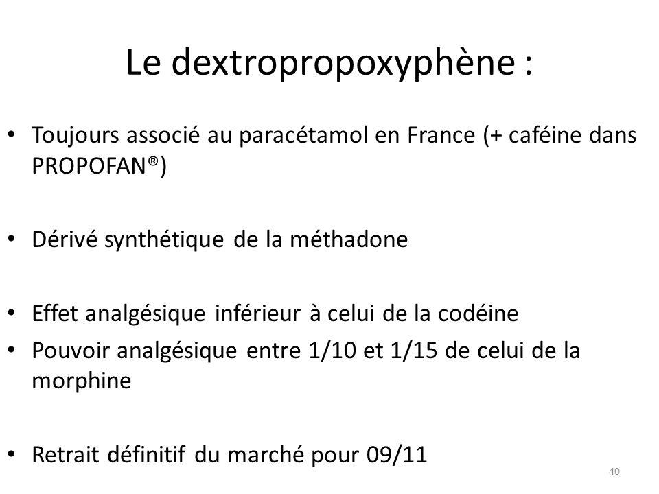 Le dextropropoxyphène : Toujours associé au paracétamol en France (+ caféine dans PROPOFAN®) Dérivé synthétique de la méthadone Effet analgésique infé