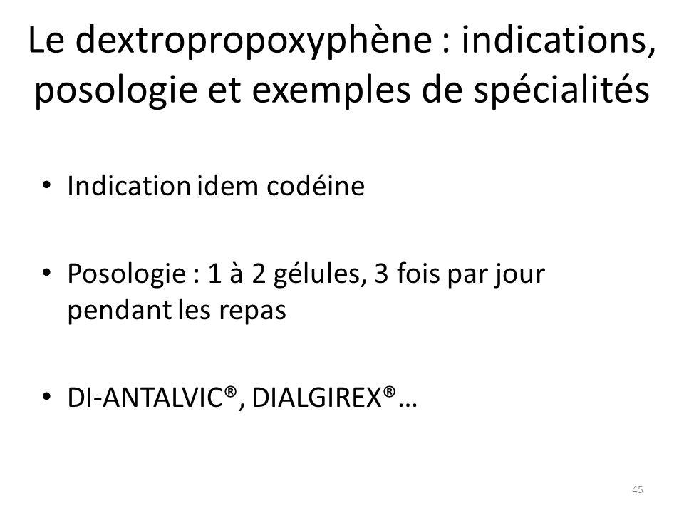 Le dextropropoxyphène : indications, posologie et exemples de spécialités Indication idem codéine Posologie : 1 à 2 gélules, 3 fois par jour pendant l