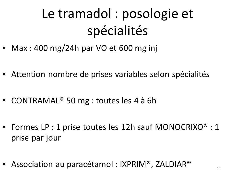 Le tramadol : posologie et spécialités Max : 400 mg/24h par VO et 600 mg inj Attention nombre de prises variables selon spécialités CONTRAMAL® 50 mg :