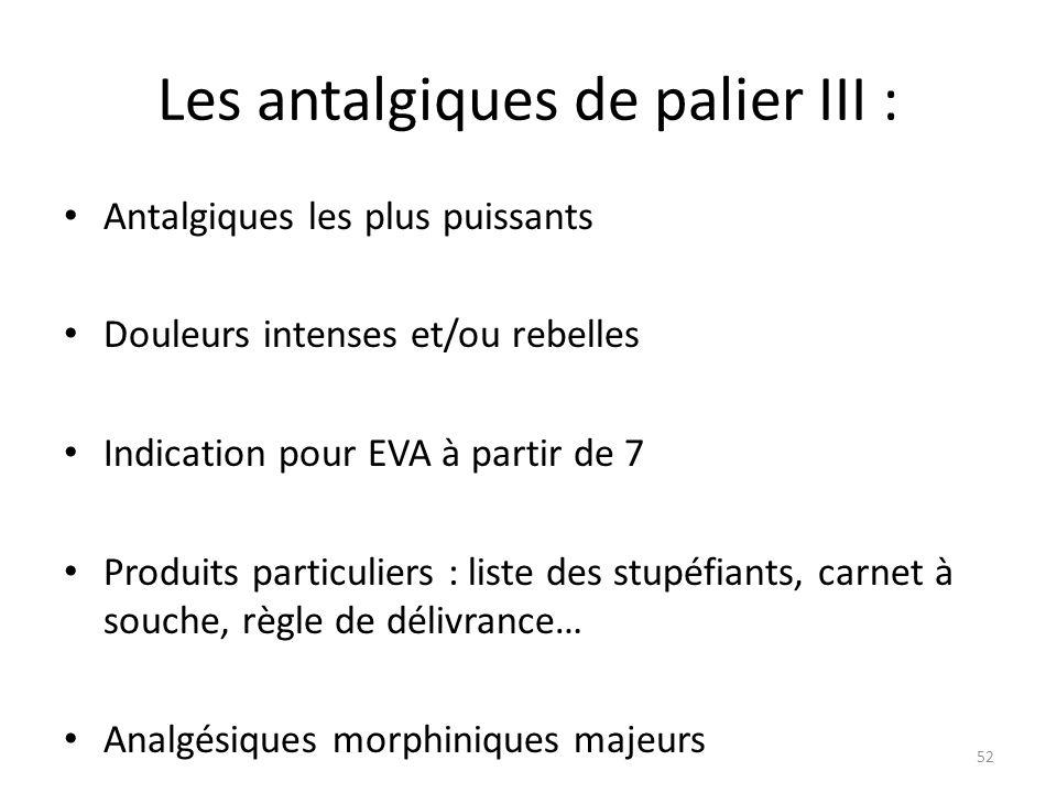 Les antalgiques de palier III : Antalgiques les plus puissants Douleurs intenses et/ou rebelles Indication pour EVA à partir de 7 Produits particulier