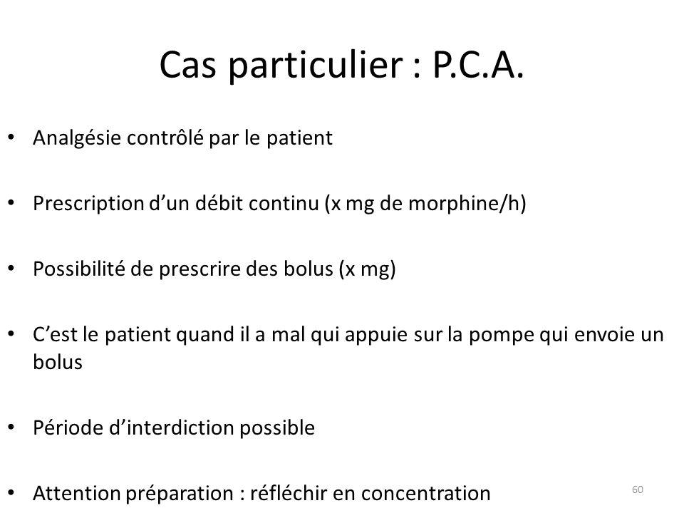 Cas particulier : P.C.A. Analgésie contrôlé par le patient Prescription dun débit continu (x mg de morphine/h) Possibilité de prescrire des bolus (x m