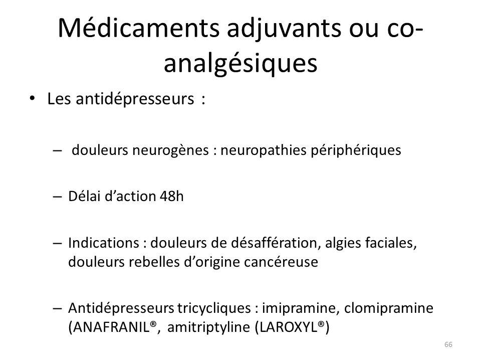 Médicaments adjuvants ou co- analgésiques Les antidépresseurs : – douleurs neurogènes : neuropathies périphériques – Délai daction 48h – Indications :
