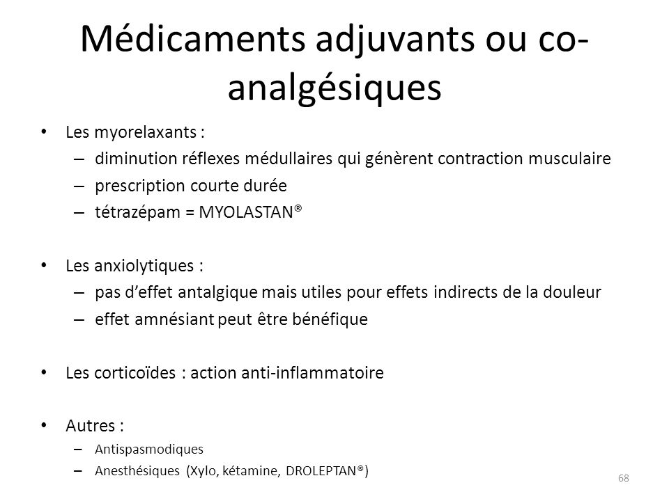 Médicaments adjuvants ou co- analgésiques Les myorelaxants : – diminution réflexes médullaires qui génèrent contraction musculaire – prescription cour