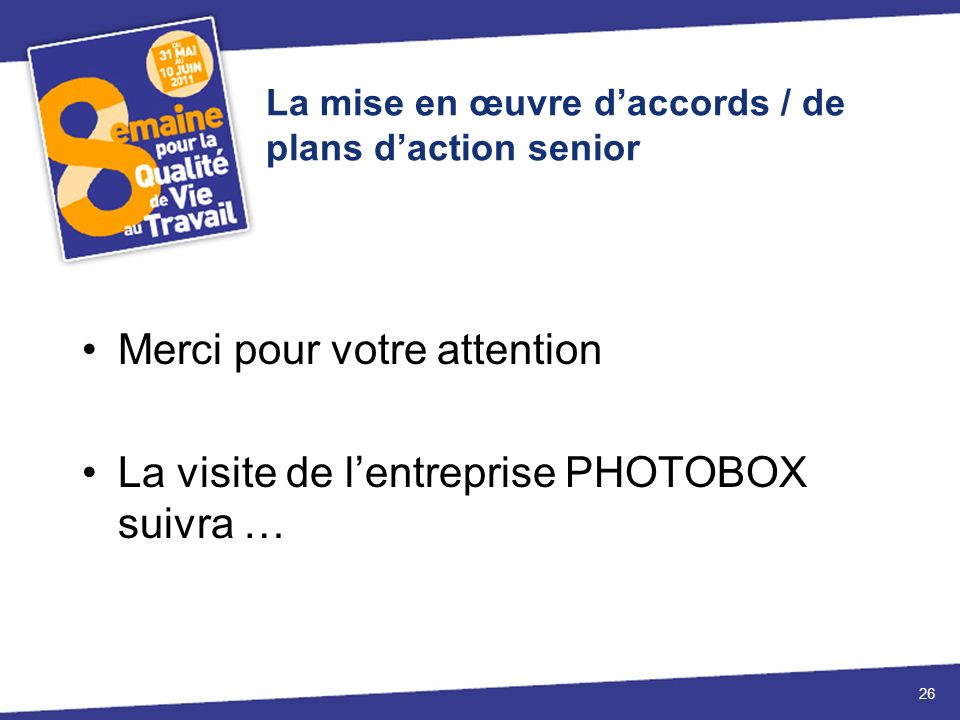 La mise en œuvre daccords / de plans daction senior Merci pour votre attention La visite de lentreprise PHOTOBOX suivra … 26