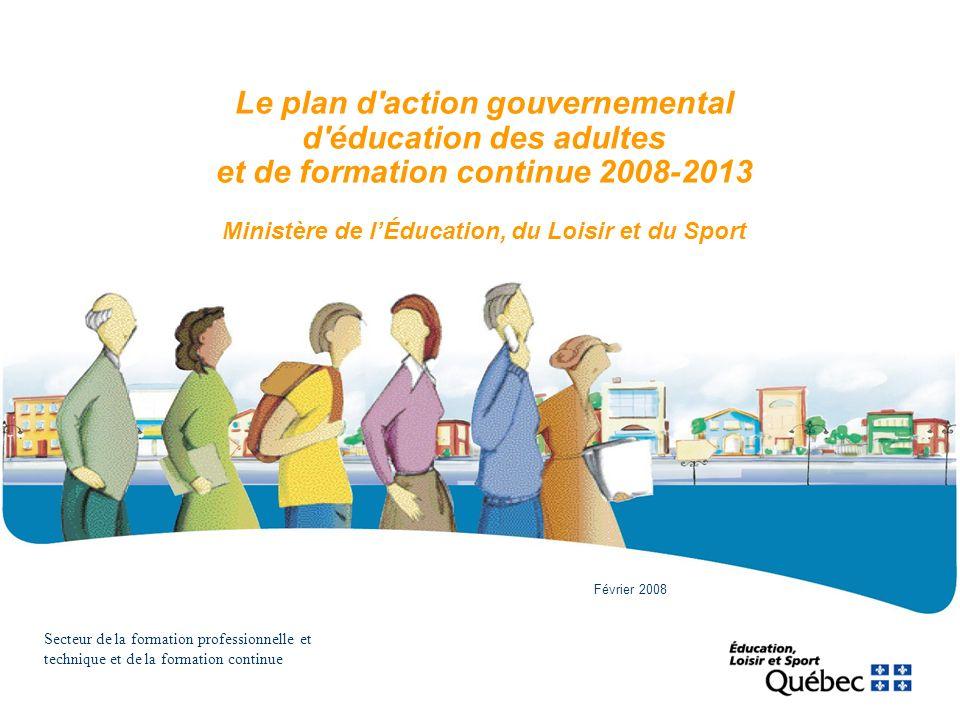 Le plan d'action gouvernemental d'éducation des adultes et de formation continue 2008-2013 Ministère de lÉducation, du Loisir et du Sport Secteur de l