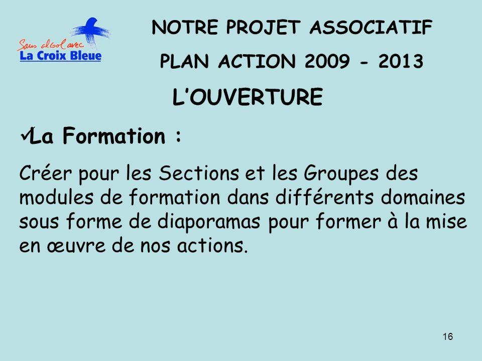 16 NOTRE PROJET ASSOCIATIF PLAN ACTION 2009 - 2013 LOUVERTURE La Formation : Créer pour les Sections et les Groupes des modules de formation dans différents domaines sous forme de diaporamas pour former à la mise en œuvre de nos actions.