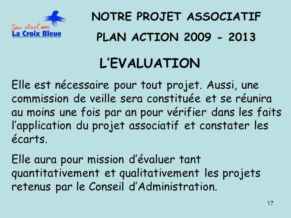17 NOTRE PROJET ASSOCIATIF PLAN ACTION 2009 - 2013 LEVALUATION Elle est nécessaire pour tout projet. Aussi, une commission de veille sera constituée e