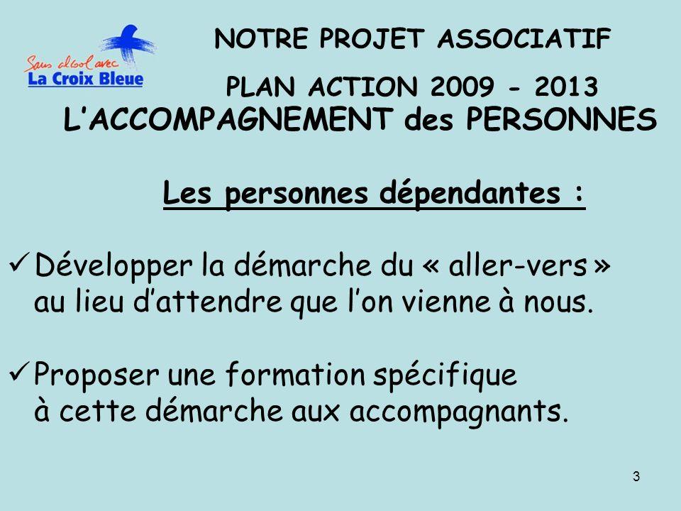 3 NOTRE PROJET ASSOCIATIF PLAN ACTION 2009 - 2013 LACCOMPAGNEMENT des PERSONNES Les personnes dépendantes : Développer la démarche du « aller-vers » au lieu dattendre que lon vienne à nous.