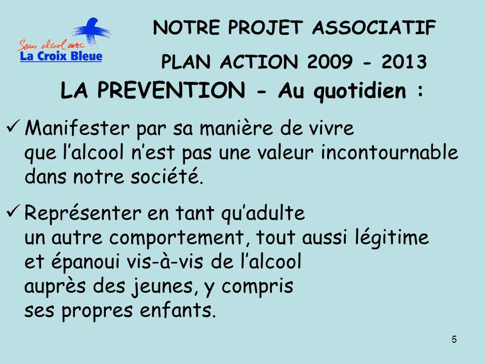 5 NOTRE PROJET ASSOCIATIF PLAN ACTION 2009 - 2013 LA PREVENTION - Au quotidien : Manifester par sa manière de vivre que lalcool nest pas une valeur incontournable dans notre société.