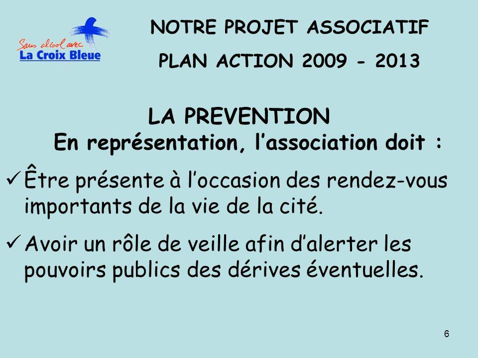 6 NOTRE PROJET ASSOCIATIF PLAN ACTION 2009 - 2013 LA PREVENTION En représentation, lassociation doit : Être présente à loccasion des rendez-vous impor