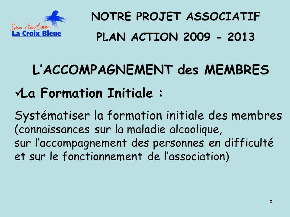 8 NOTRE PROJET ASSOCIATIF PLAN ACTION 2009 - 2013 LACCOMPAGNEMENT des MEMBRES La Formation Initiale : Systématiser la formation initiale des membres (