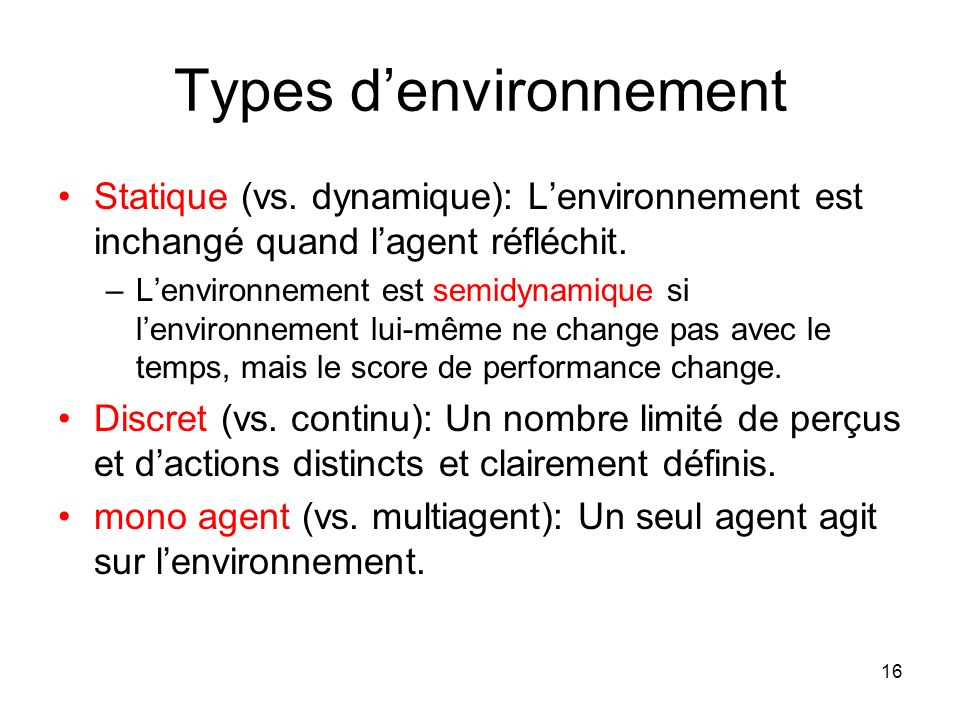 Types denvironnement Statique (vs. dynamique): Lenvironnement est inchangé quand lagent réfléchit. –Lenvironnement est semidynamique si lenvironnement