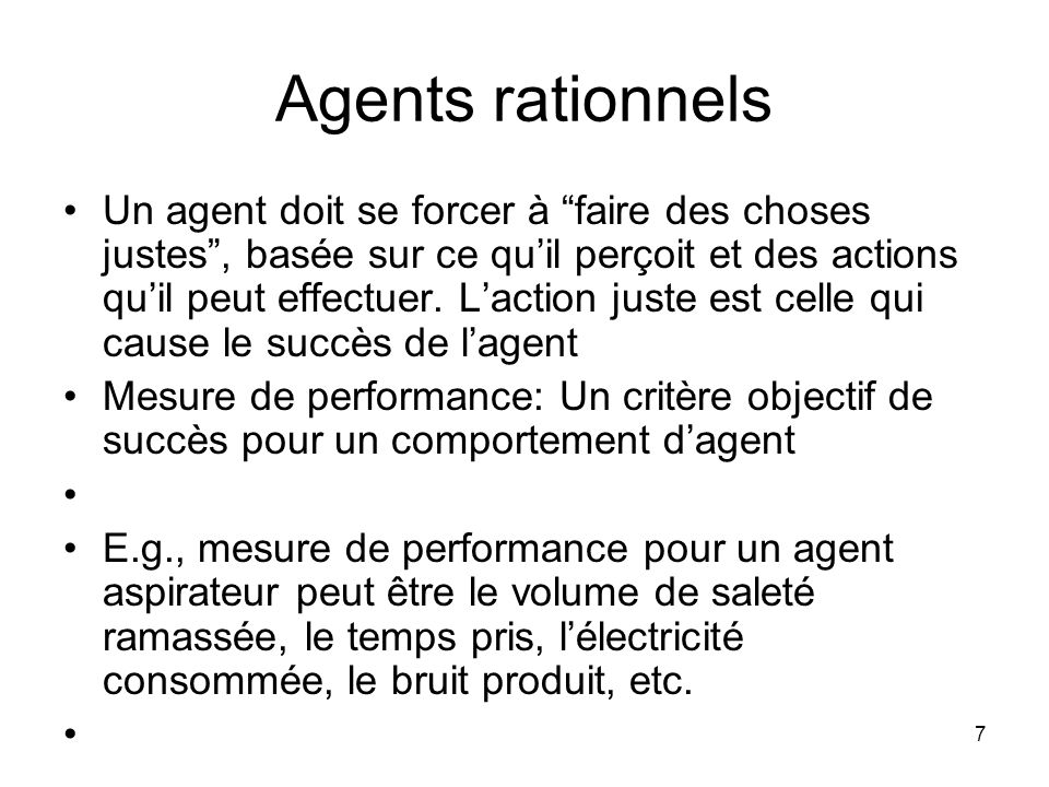 Agents rationnels Un agent doit se forcer à faire des choses justes, basée sur ce quil perçoit et des actions quil peut effectuer. Laction juste est c