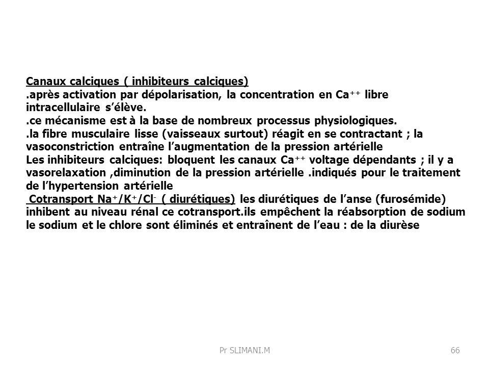 Canaux calciques ( inhibiteurs calciques).après activation par dépolarisation, la concentration en Ca ++ libre intracellulaire sélève..ce mécanisme es