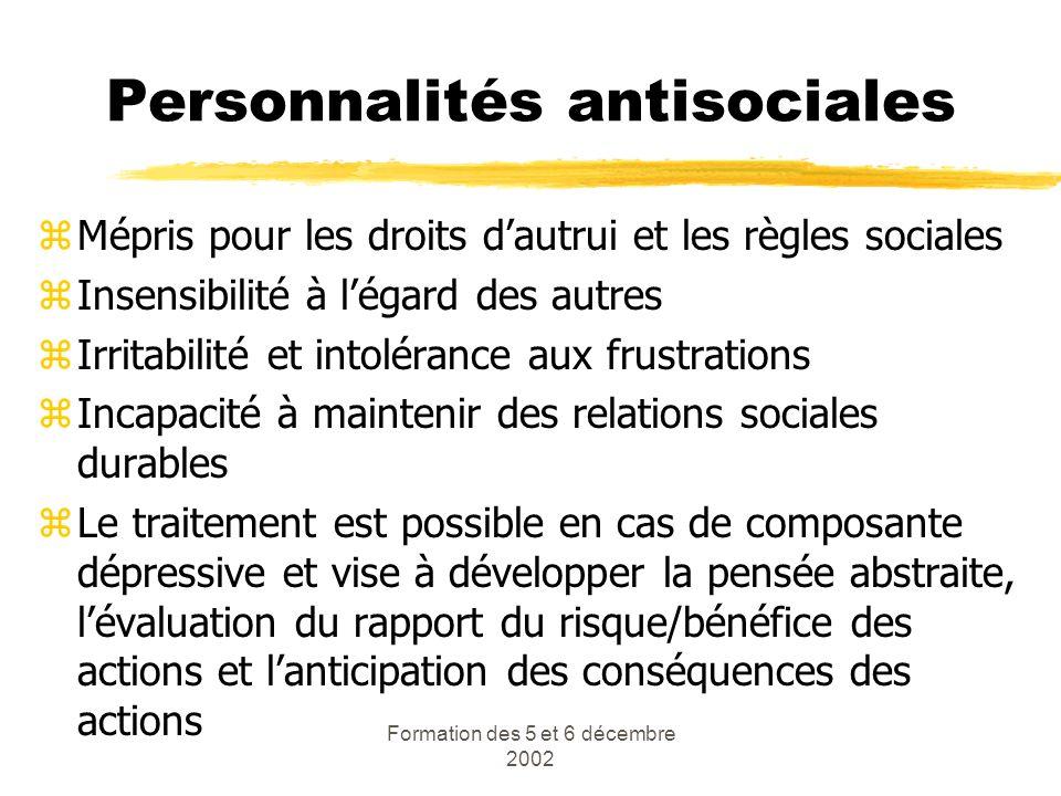 Formation des 5 et 6 décembre 2002 Personnalités antisociales zMépris pour les droits dautrui et les règles sociales zInsensibilité à légard des autre