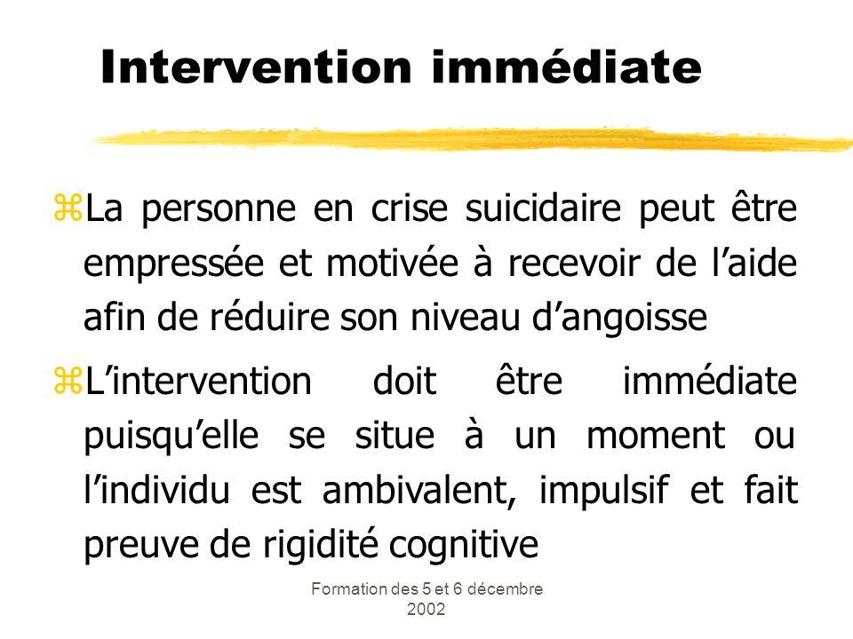 Formation des 5 et 6 décembre 2002 Intervention immédiate zLa personne en crise suicidaire peut être empressée et motivée à recevoir de laide afin de