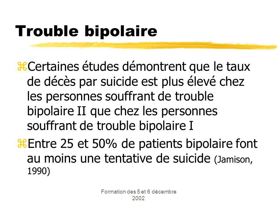 Formation des 5 et 6 décembre 2002 Trouble bipolaire zCertaines études démontrent que le taux de décès par suicide est plus élevé chez les personnes s