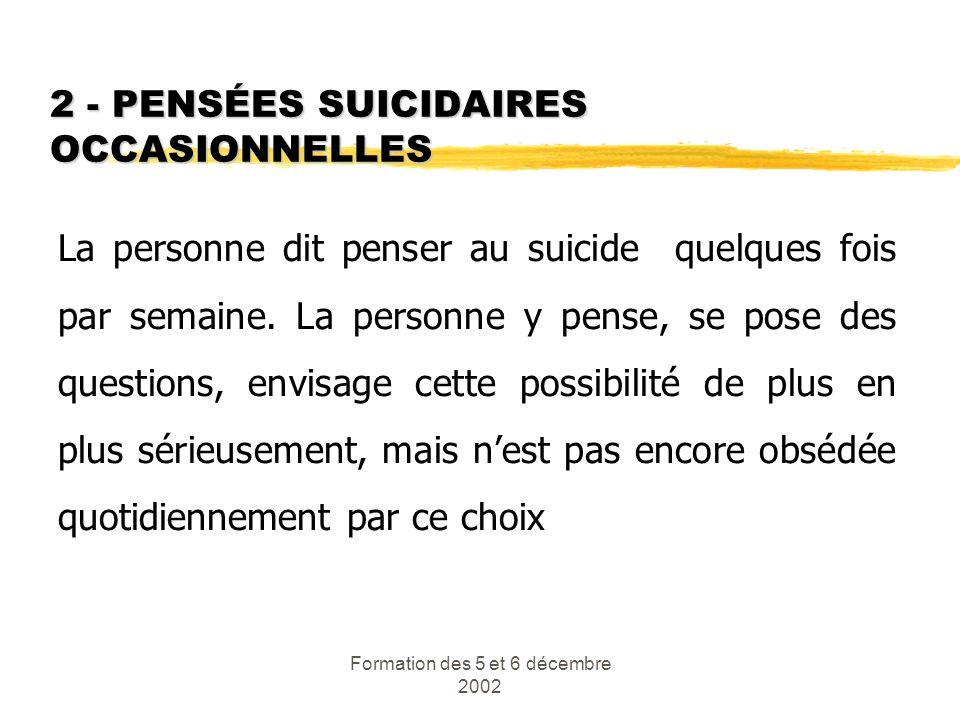 Formation des 5 et 6 décembre 2002 2 - PENSÉES SUICIDAIRES OCCASIONNELLES La personne dit penser au suicide quelques fois par semaine. La personne y p