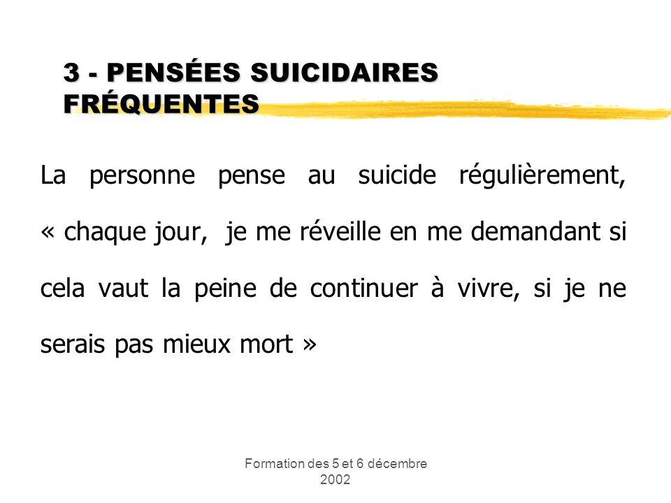 Formation des 5 et 6 décembre 2002 3 - PENSÉES SUICIDAIRES FRÉQUENTES La personne pense au suicide régulièrement, « chaque jour, je me réveille en me
