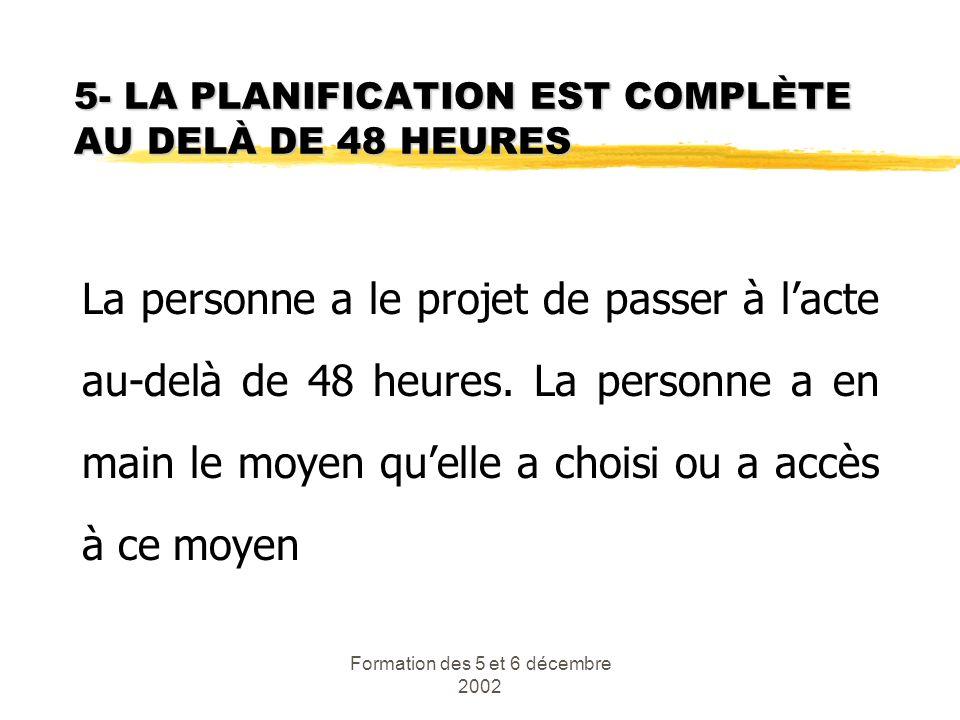 Formation des 5 et 6 décembre 2002 5- LA PLANIFICATION EST COMPLÈTE AU DELÀ DE 48 HEURES La personne a le projet de passer à lacte au-delà de 48 heure