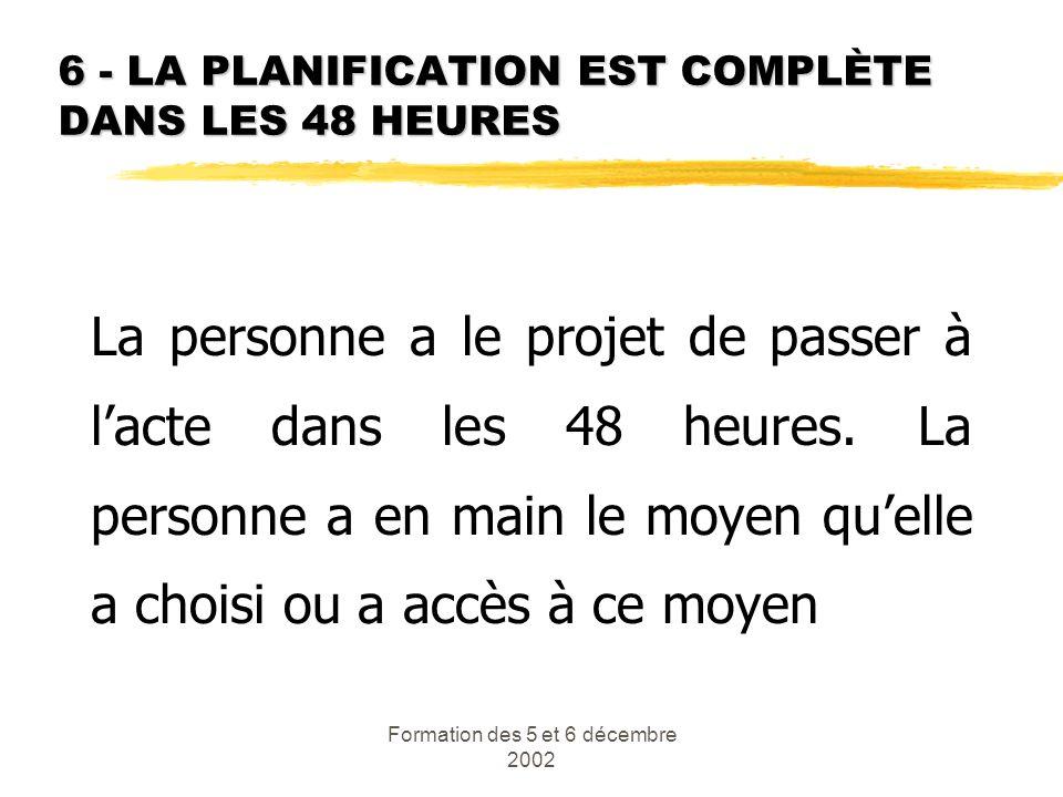 Formation des 5 et 6 décembre 2002 6 - LA PLANIFICATION EST COMPLÈTE DANS LES 48 HEURES La personne a le projet de passer à lacte dans les 48 heures.