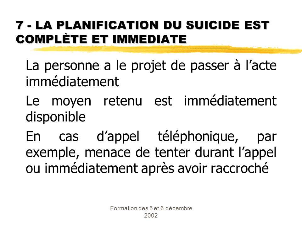 Formation des 5 et 6 décembre 2002 7 - LA PLANIFICATION DU SUICIDE EST COMPLÈTE ET IMMEDIATE La personne a le projet de passer à lacte immédiatement L