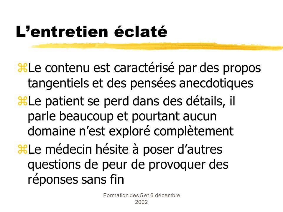 Formation des 5 et 6 décembre 2002 Lentretien éclaté zLe contenu est caractérisé par des propos tangentiels et des pensées anecdotiques zLe patient se