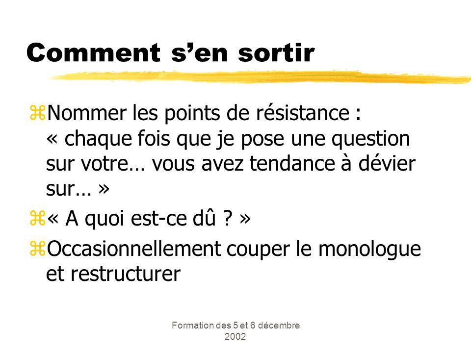 Formation des 5 et 6 décembre 2002 Comment sen sortir zNommer les points de résistance : « chaque fois que je pose une question sur votre… vous avez t