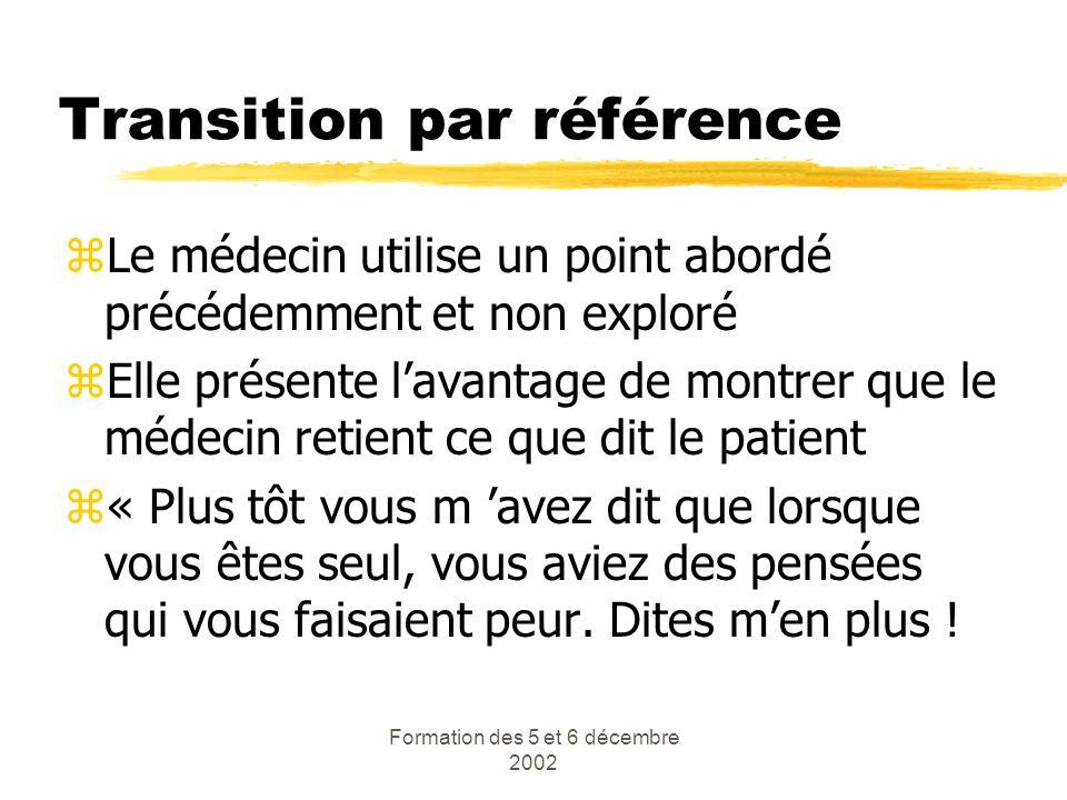 Formation des 5 et 6 décembre 2002 Transition par référence zLe médecin utilise un point abordé précédemment et non exploré zElle présente lavantage d