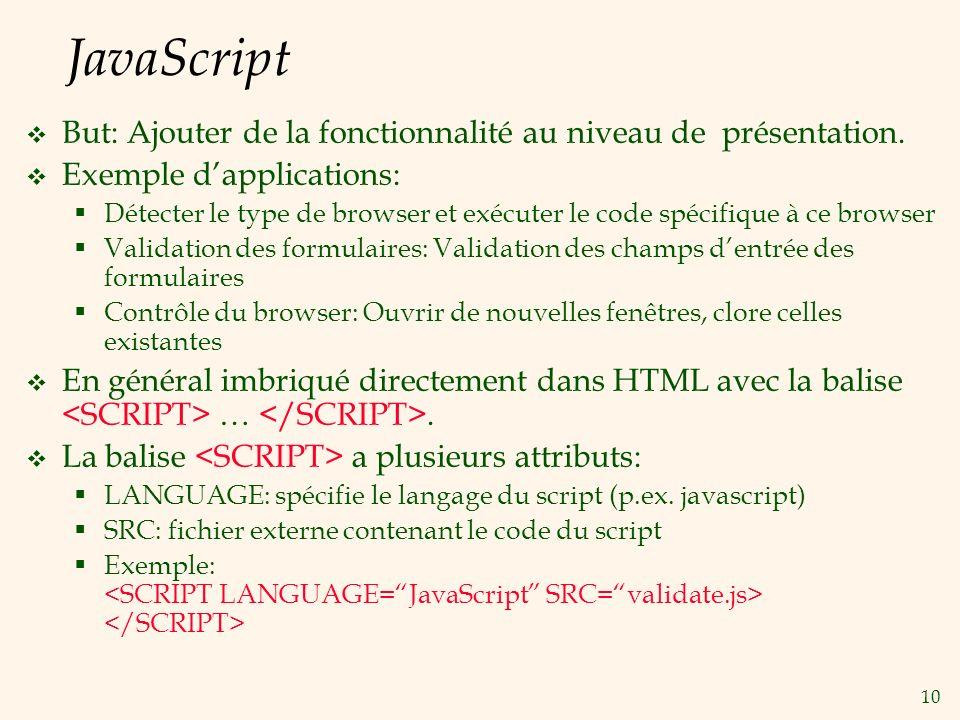 10 JavaScript But: Ajouter de la fonctionnalité au niveau de présentation. Exemple dapplications: Détecter le type de browser et exécuter le code spéc
