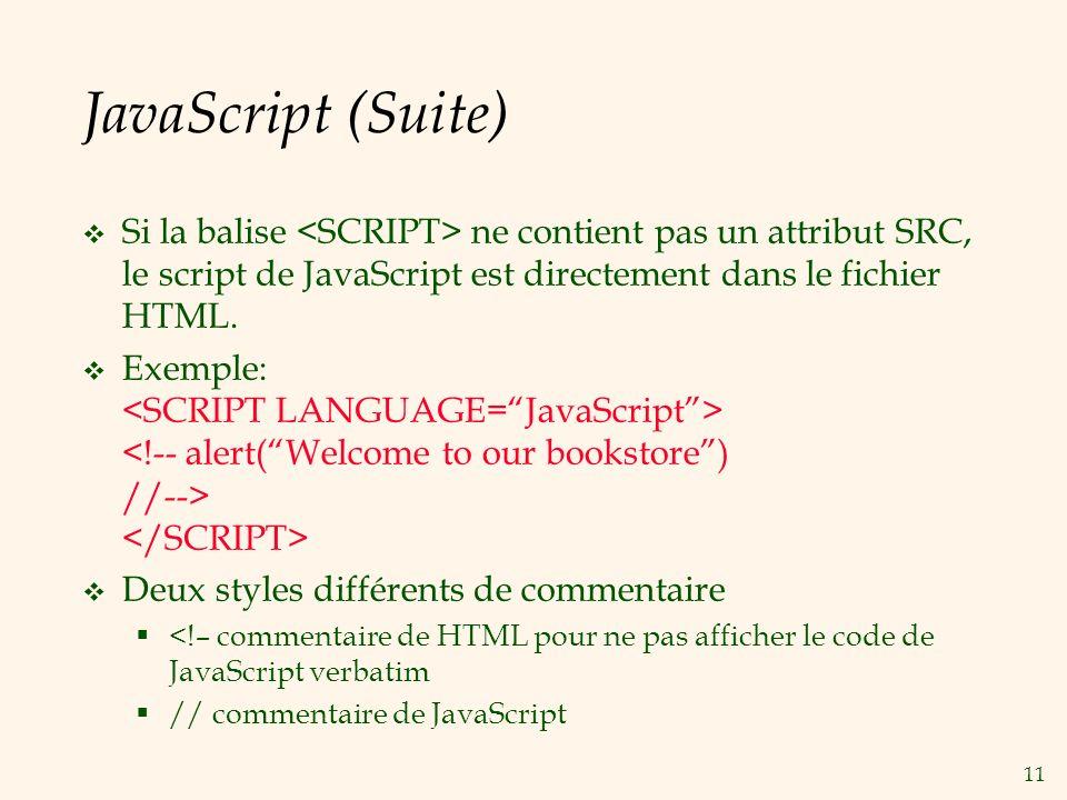 11 JavaScript (Suite) Si la balise ne contient pas un attribut SRC, le script de JavaScript est directement dans le fichier HTML. Exemple: Deux styles
