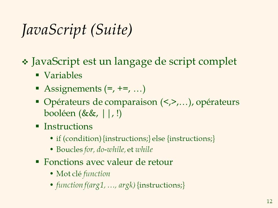 12 JavaScript (Suite) JavaScript est un langage de script complet Variables Assignements (=, +=, …) Opérateurs de comparaison (,…), opérateurs booléen (&&, ||, !) Instructions if (condition) {instructions;} else {instructions;} Boucles for, do-while, et while Fonctions avec valeur de retour Mot clé function function f(arg1, …, argk) {instructions;}