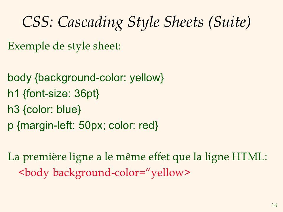16 CSS: Cascading Style Sheets (Suite) Exemple de style sheet: body {background-color: yellow} h1 {font-size: 36pt} h3 {color: blue} p {margin-left: 5